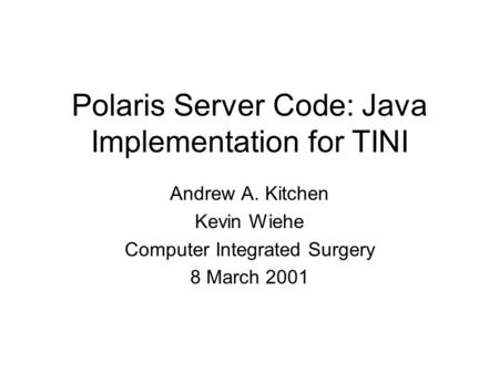 Polaris Server Code: Java Implementation for TINI Andrew A. Kitchen Kevin Wiehe Computer Integrated Surgery 8 March 2001.