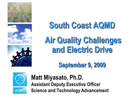 1 South Coast AQMD Air Quality Challenges and Electric Drive September 9, 2009 Matt Miyasato, Ph.D. Assistant Deputy Executive Officer Science and Technology.