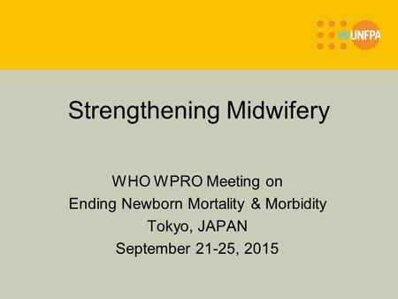 Strengthening Midwifery WHO WPRO Meeting on Ending Newborn Mortality & Morbidity Tokyo, JAPAN September 21-25, 2015.