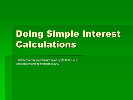 Doing Simple Interest Calculations Extracted from regular lecture notes by Dr. B. C. Paul This slide show is copyrighted in 2007.