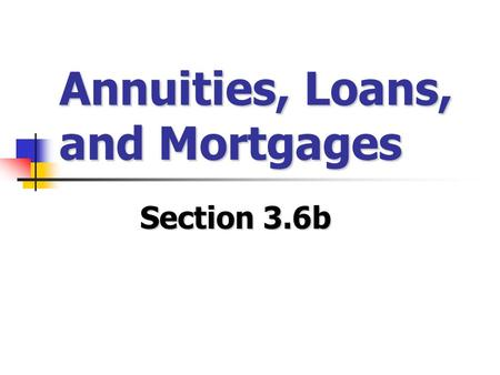 Annuities, Loans, and Mortgages Section 3.6b. Annuities Thus far, we've only looked at investments with one initial lump sum (the Principal) – but what.