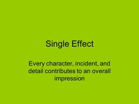 Single Effect Every character, incident, and detail contributes to an overall impression.