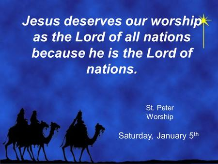 Jesus deserves our worship as the Lord of all nations because he is the Lord of nations. St. Peter Worship Saturday, January 5 th.