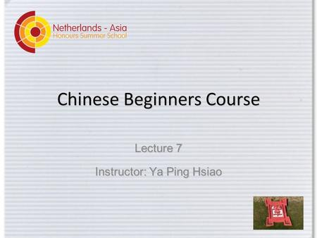 Chinese Beginners Course Lecture 7 Instructor: Ya Ping Hsiao.