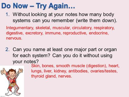 Do Now – Try Again… Without looking at your notes how many body systems can you remember (write them down). Can you name at least one major part or organ.