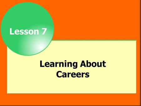 Lesson 7 Learning About Careers. Objectives After studying this chapter you will be able to  list factors to consider when choosing a career.  describe.