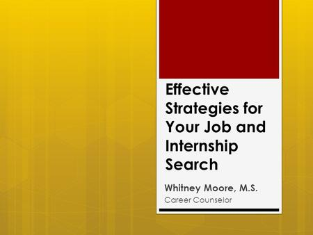 Effective Strategies for Your Job and Internship Search Whitney Moore, M.S. Career Counselor.