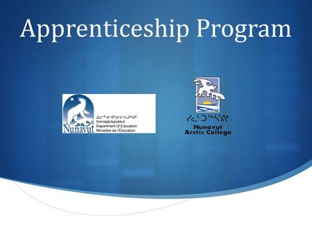 Apprenticeship Program. Apprenticeship Program Overview  Through the Government of Nunavut's Department of Education, people who want to learn a trade.