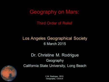 C.M. Rodrigue, 2015 Geography, CSULB Geography on Mars: Third Order of Relief Los Angeles Geographical Society 6 March 2015 Dr. Christine M. Rodrigue Geography.