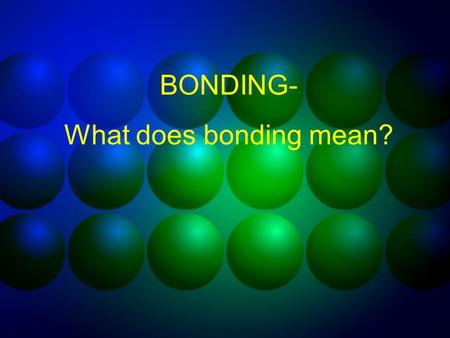BONDING- What does bonding mean? What is a chemical bond? A chemical bond results when electrons are gained, lost, or shared between atoms bonds form.