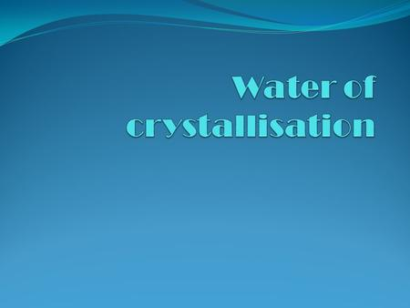 Water of crystallisation 1. Explain the terms anhydrous, hydrated and water of crystallisation 2. Calculate the formula of a hydrated salt using percentage.