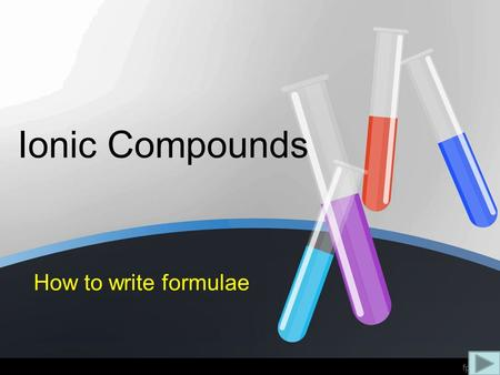 "Ionic Compounds How to write formulae. Writing a formula: 1.Use the ""table of ions"" to find the charges 2.Write the positive ion first, then the negative."