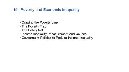 14 | Poverty and Economic Inequality Drawing the Poverty Line The Poverty Trap The Safety Net Income Inequality: Measurement and Causes Government Policies.