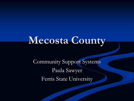 Mecosta County Community Support Systems Paula Sawyer Ferris State University.