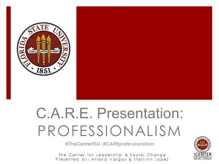 The Center for Leadership & Social Change Presented by: Ariana Vargas & Marlynn Lopez C.A.R.E. Presentation: