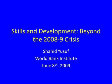 Skills and Development: Beyond the 2008-9 Crisis Shahid Yusuf World Bank Institute June 8 th, 2009.