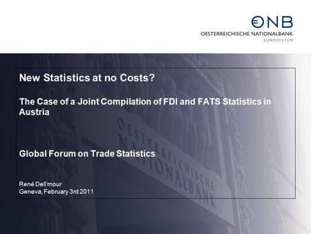 New Statistics at no Costs? The Case of a Joint Compilation of FDI and FATS Statistics in Austria Global Forum on Trade Statistics René Dell'mour Geneva,