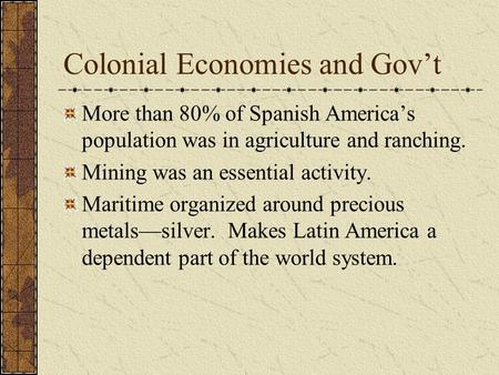 Colonial Economies and Gov't More than 80% of Spanish America's population was in agriculture and ranching. Mining was an essential activity. Maritime.