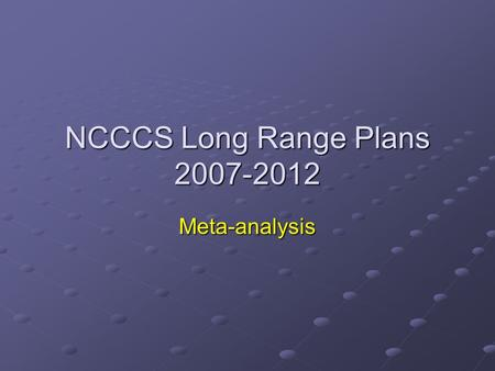 NCCCS Long Range Plans 2007-2012 Meta-analysis. LRP Background Advanced Planning Funds Project $8 million for advanced facilities planning Long Range.