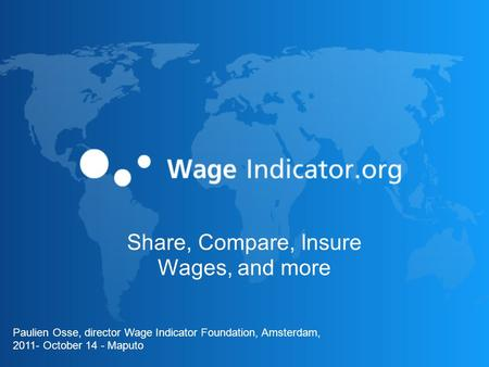 Loonwijzer Share, Compare, Insure Wages, and more Paulien Osse, director Wage Indicator Foundation, Amsterdam, 2011- October 14 - Maputo.