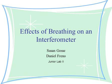 Effects of Breathing on an Interferometer Susan Gosse Daniel Freno Junior Lab II.