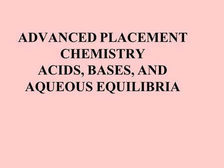 ADVANCED PLACEMENT CHEMISTRY ACIDS, BASES, AND AQUEOUS EQUILIBRIA.