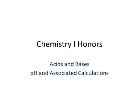 Chemistry I Honors Acids and Bases pH and Associated Calculations.