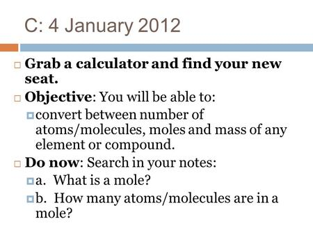 C: 4 January 2012  Grab a calculator <strong>and</strong> find your new seat.  Objective: You will be able to:  convert between number of atoms/molecules, moles <strong>and</strong>.
