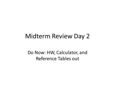Midterm Review Day 2 Do Now: HW, Calculator, and Reference Tables out.