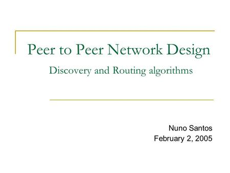 Peer to Peer Network Design Discovery and Routing algorithms Nuno Santos February 2, 2005.