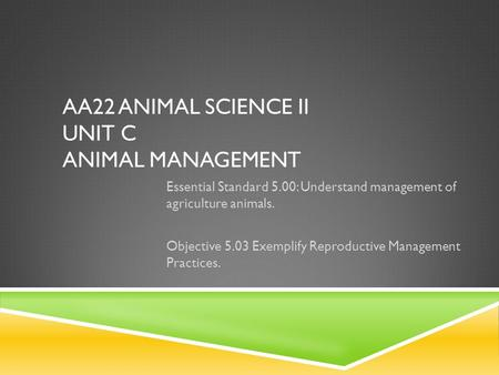 AA22 ANIMAL SCIENCE II UNIT C ANIMAL MANAGEMENT Essential Standard 5.00: Understand management of agriculture animals. Objective 5.03 Exemplify Reproductive.