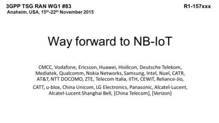 Way forward to NB-IoT CMCC, Vodafone, Ericsson, Huawei, Hisilicon, Deutsche Telekom, Mediatek, Qualcomm, Nokia Networks, Samsung, Intel, Nuel, CATR, AT&T,
