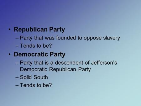 Republican Party –Party that was founded to oppose slavery –Tends to be? Democratic Party –Party that is a descendent of Jefferson's Democratic Republican.