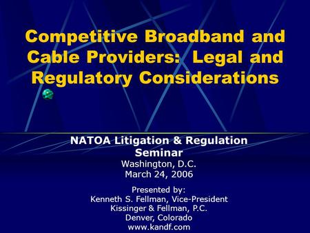 Competitive Broadband and Cable Providers: Legal and Regulatory Considerations Presented by: Kenneth S. Fellman, Vice-President Kissinger & Fellman, P.C.