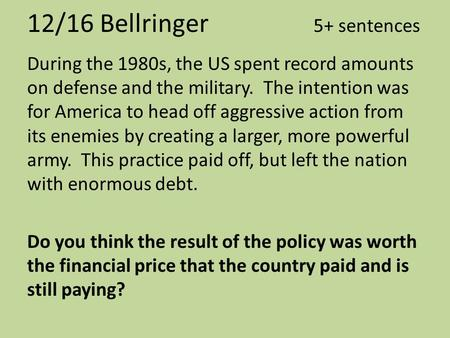 12/16 Bellringer 5+ sentences During the 1980s, the US spent record amounts on defense and the military. The intention was for America to head off aggressive.