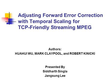 Authors: HUAHUI WU, MARK CLAYPOOL, and ROBERT KINICKI Presented By Siddharth Singla Jangsung Lee Adjusting Forward Error Correction with Temporal Scaling.