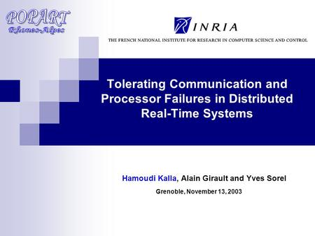 Tolerating Communication and Processor Failures in Distributed Real-Time Systems Hamoudi Kalla, Alain Girault and Yves Sorel Grenoble, November 13, 2003.