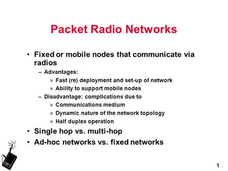 1 Packet Radio Networks Fixed or mobile nodes that communicate via radios –Advantages: »Fast (re) deployment and set-up of network »Ability to support.