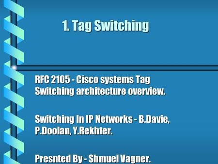 1. Tag Switching RFC 2105 - Cisco systems Tag Switching architecture overview. Switching In IP Networks - B.Davie, P.Doolan, Y.Rekhter. Presnted By - Shmuel.