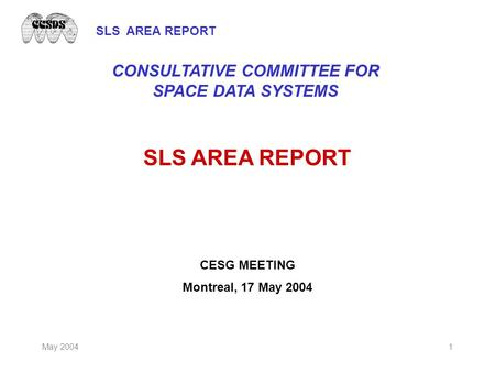 SLS AREA REPORT May 20041 SLS AREA REPORT CESG MEETING Montreal, 17 May 2004 CONSULTATIVE COMMITTEE FOR SPACE DATA SYSTEMS.