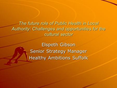 The future role of Public Health in Local Authority: Challenges and opportunities for the cultural sector Elspeth Gibson Senior Strategy Manager Healthy.