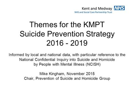 Themes for the KMPT Suicide Prevention Strategy 2016 - 2019 Informed by local and national data, with particular reference to the National Confidential.