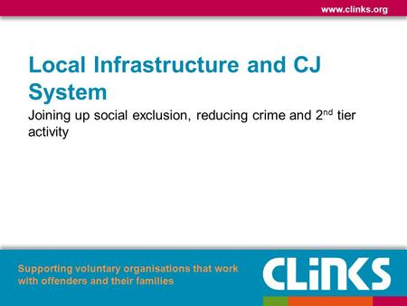 Www.clinks.org Supporting voluntary organisations that work with offenders and their families Local Infrastructure and CJ System Joining up social exclusion,