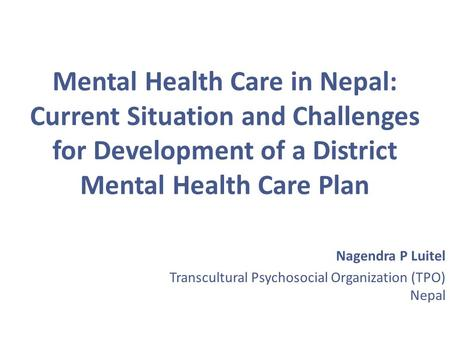 Mental Health Care in Nepal: Current Situation and Challenges for Development of a District Mental Health Care Plan Nagendra P Luitel Transcultural Psychosocial.