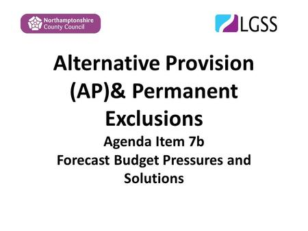 Alternative Provision (AP)& Permanent Exclusions Agenda Item 7b Forecast Budget Pressures and Solutions.