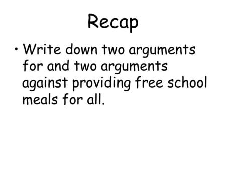 Recap Write down two arguments for and two arguments against providing free school meals for all.
