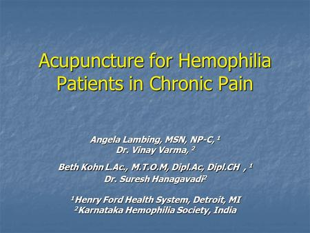 Acupuncture for Hemophilia Patients in Chronic Pain Angela Lambing, MSN, NP-C, 1 Dr. Vinay Varma, 2 Beth Kohn L.Ac., M.T.O.M, Dipl.Ac, Dipl.CH, 1 Dr. Suresh.