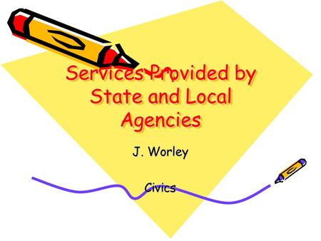Services Provided by State and Local Agencies J. Worley Civics.