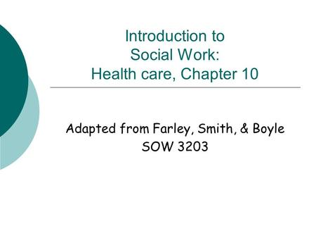 Introduction to Social Work: Health care, Chapter 10 Adapted from Farley, Smith, & Boyle SOW 3203.