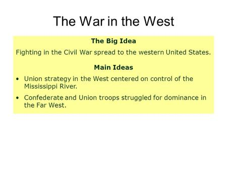 The War in the West The Big Idea Fighting in the Civil War spread to the western United States. Main Ideas Union strategy in the West centered on control.